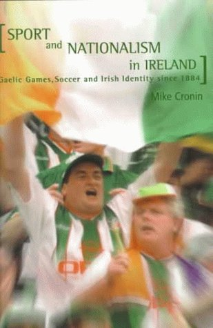 "Sport and Nationalism in Ireland: ""Gaelic Games, Soccer and Irish Identity Since 1870"""
