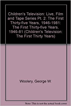 Book Children's Television: Live, Film and Tape Series Part II: The First Thirty-Five Years, 1946-1981: The First Thirty-five Years, 1946-81: Live, Film ... Television: The First Thirty Years)