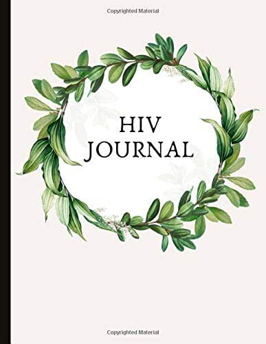HIV Journal: Beautiful Journal For HIV+ People (Inc. Newly Diagnosed) To Help Manage Treatment, Gratitude Prompts, Inspirational Quotes, Emotional Support, Health And More!