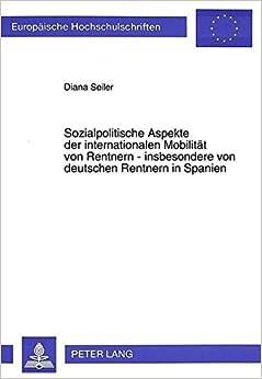Sozialpolitische Aspekte Der Internationalen Mobilitaet Von Rentnern - Insbesondere Von Deutschen Rentnern in Spanien (Europaeische Hochschulschriften / European University Studie)
