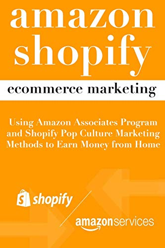Amazon Shopify Ecommerce Marketing: Using Amazon Associates Program and Shopify Pop Culture Marketing Methods to Earn Money from Home