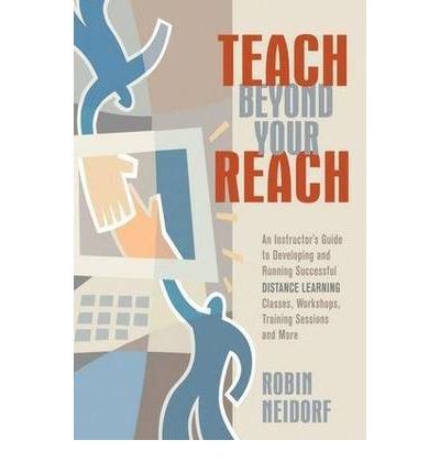 [(Teach Beyond Your Reach: An Instructor's Guide to Developing and Running Successful Distance Learning Classes )] [Author: Robin Neidorf] [Jun-2006]