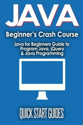 JAVA for Beginner's Crash Course: Java for Beginners Guide to Program Java, jQuery, & Java Programming (Java for Beginners, Learn Java, jQuery, ... Programming, Programming Language, Coding)