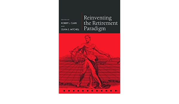 Reinventing the Retirement Paradigm (Pensions Research ...