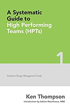 A Systematic Guide to High Performing Teams (HPTs): Includes Change Management Guide (The Systematic Guides Series Book 1) by [Thompson, Ken]