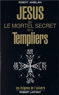 Jésus ou le mortel secret des Templiers par Robert Ambelain
