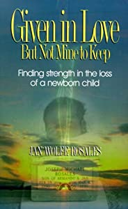Given In Love But Not Mine To Keep: Finding Strength In The Loss Of A Newborn Child Jan Wolfe Rosales
