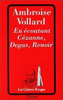 En écoutant Cézanne, Degas, Renoir par Vollard