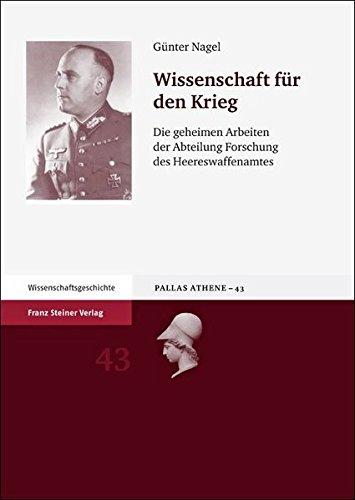 Wissenschaft für den Krieg: Die geheimen Arbeiten der Abteilung Forschung des Heereswaffenamtes (Pallas Athene. Beitrage Zur Universitats- Und Wissenschaftsg)