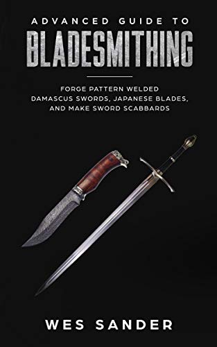 Bladesmithing: Advanced Guide to Bladesmithing: Forge Pattern Welded Damascus Swords, Japanese Blades, and Make Sword Scabbards (Knife Making Mastery Book 3) by [Sander, Wes]