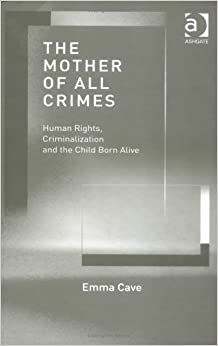 Book The Mother of All Crimes: Human Rights, Criminalization and the Child Born Alive