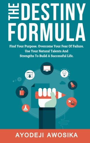 The Destiny Formula: Find Your Purpose. Overcome Your Fear of Failure. Use Your Natural Talents and Strengths to Build a Successful Life