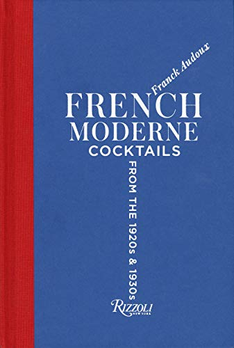 French Moderne: Cocktails from the Twenties and Thirties with recipes by Franck Audoux