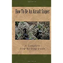 Airsoft Sniper - A Complete Step-By-Step Training Guide Teaching Real Sniper Skills, Tactics And Secrets + Link to 1000 Survival and Special Forces Military Manuals