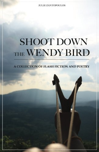 Shoot Down the Wendy Bird: A Collection of Flash Fiction and Poetry Bird Collection