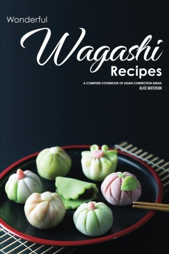 Wonderful Wagashi Recipes: A Complete Cookbook of Asian Confection Ideas! by Alice Waterson