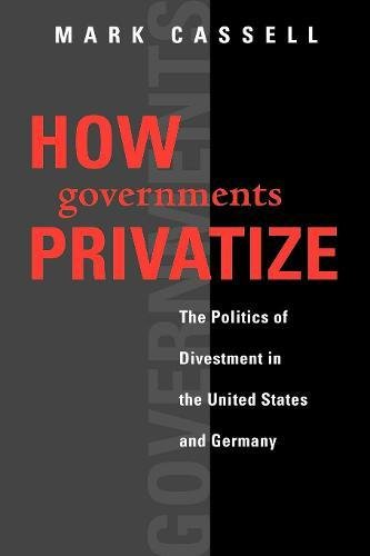 How Governments Privatize: The Politics of Divestment in the United States and Germany (American Government and Public Policy)