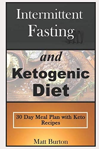 Intermittent Fasting and Ketogenic Diet: 30 Day Meal Plan with Keto Recipes by Matt Burton