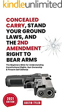 Concealed Carry, Stand Your Ground Laws, and the 2nd Amendment Right to Bear Arms: The Beginners Bible for Understanding Constitutional Rights, Gun Ownership & Firearm Self Defense