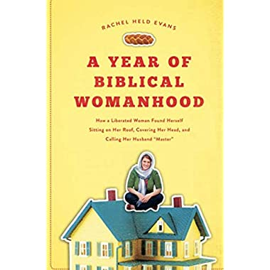 A Year of Biblical Womanhood: How a Liberated Woman Found Herself Sitting on Her Roof, Covering Her Head, and Calling Her Husband 'Master'