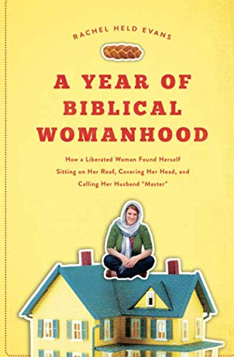 A Year of Biblical Womanhood: How a Liberated Woman Found Herself Sitting on Her Roof, Covering Her Head, and Calling Her Husband 'Master' - Rachels Garden