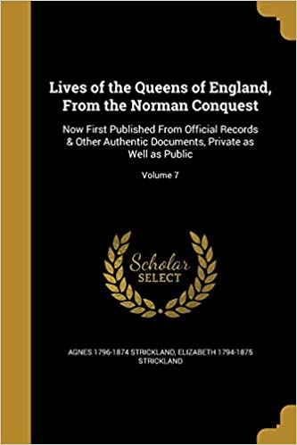 Lives of the Queens of England, from the Norman Conquest: Now First Published from Official Records & Other Authentic Documents, Private as Well as Public; Volume 7
