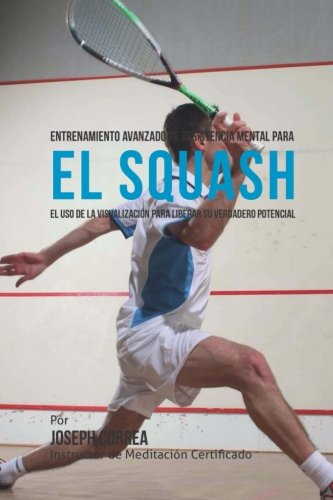 Entrenamiento Avanzado de Resistencia Mental para el Squash: El uso de la visualizacion para liberar su verdadero potencial par Joseph Correa (Instructor de Meditacion Certificado)