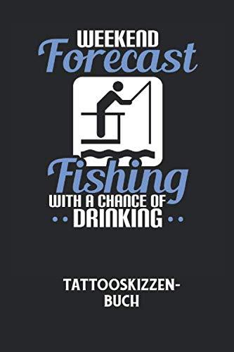 WEEKEND FORECAST FISHING WITH A CHANCE OF DRINKING - Tattooskizzenbuch: Halte deine Ideen für Motive für dein nächstes Tattoo fest und baue dir ein ... voller Designideen auf! (German Edition)