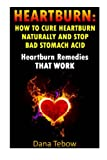 Heartburn: How To Cure Heartburn Naturally And Stop Bad Stomach Acid: Heartburn Remedies That Work