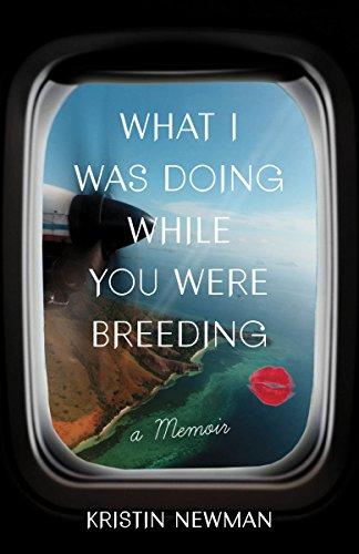 What I Was Doing While You Were Breeding  A Memoir