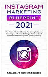 Instagram Marketing Blueprint 2021: The Practical Guide & Secrets For Gaining Followers. Becoming An Influencer, Building A Personal Brand & Business & Mastering Social Media Advertising