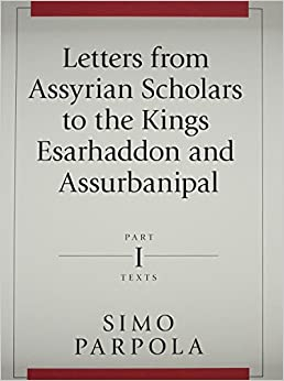 Letters from Assyrian Scholars to the Kings Esarhaddon and Assurbanipal: Part I: Texts (State Archives of Assyria)