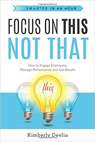 Focus on This, Not That: How to Engage Employees, Manage Performance, and Get Results