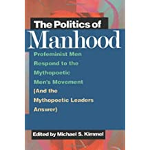 The Politics of Manhood: Profeminist Men Respond to the Mythopoetic Men's Movement (And the Mythopoetic Leaders Answer)