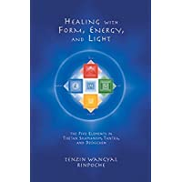 Healing With Form, Energy, And Light: The Five Elements in Tibetan Shamanism, Tantra and Dzogchen
