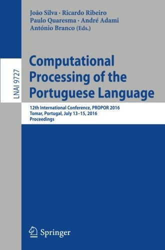 Computational Processing of the Portuguese Language: 12th International Conference, PROPOR 2016, Tomar, Portugal, July 13-15, 2016, Proceedings (Lecture Notes in Computer Science) by Springer