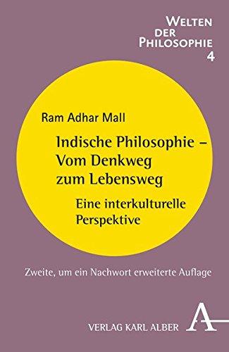 Indische Philosophie - Vom Denkweg zum Lebensweg: Eine interkulturelle Perspektive (Welten der Philosophie)