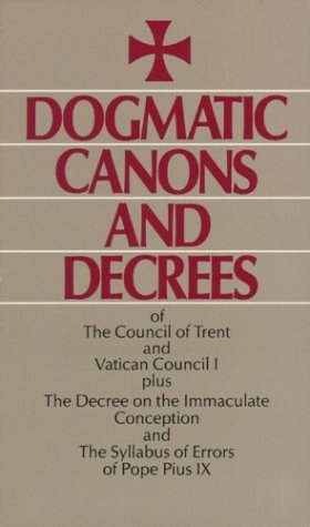 Dogmatic Canons and Decrees of the Council of Trent, Vatican Council I, Plus the Decree on the Immaculate Conception and the Syllabus of Errors