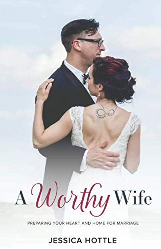 A Worthy Wife: Preparing Your Heart and Home for Marriage
