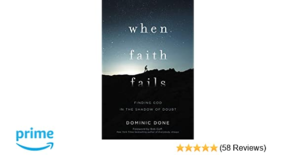When Faith Fails: Finding God in the Shadow of Doubt: Dominic Done