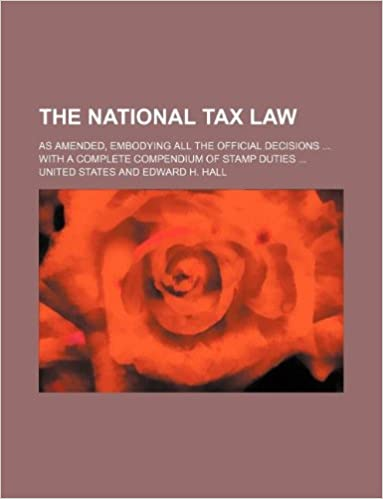 The national tax law: as amended, embodying all the official decisions ... with a complete Compendium of stamp duties ...