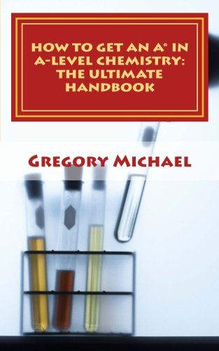 How to get an A* in A-Level Chemistry: The Ultimate Handbook: For AQA, Edexcel, OCR, WJEC and other exam boards