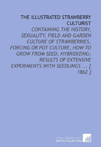 The Illustrated Strawberry Culturist: Containing the History, Sexuality, Field and Garden Culture of Strawberries, Forcing or Pot Culture, How to Grow ... Experiments With Seedlings ... [ 1862 - Pot Strawberry Grow Strawberries