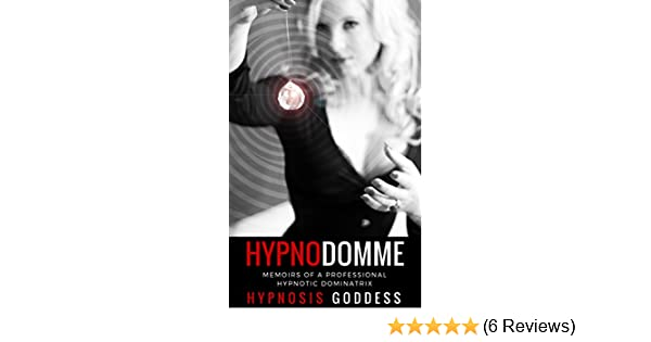 Hypnodomme Memoirs Of A Professional Hypnotic Dominatrix Kindle Edition By Hypnosis Goddess Literature Fiction Kindle Ebooks Amazon Com