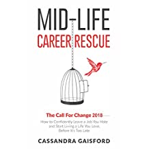 Mid-Life Career Rescue: The Call For Change 2018: How to Confidently Leave a Job You Hate and Start Living a Life You Love, Before It's Too Late (Midlife Career Rescue Book 4)