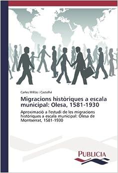 Migracions històriques a escala municipal: Olesa, 1581-1930: Aproximació a l'estudi de les migracions històriques a escala municipal: Olesa de Montserrat, 1581-1930