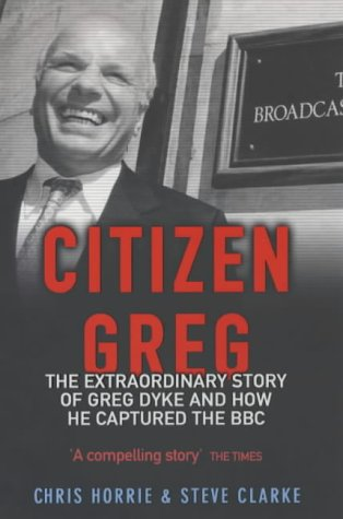Citizen Greg: The Extraordinary Story of Greg Dyke and How He Captured the BBC