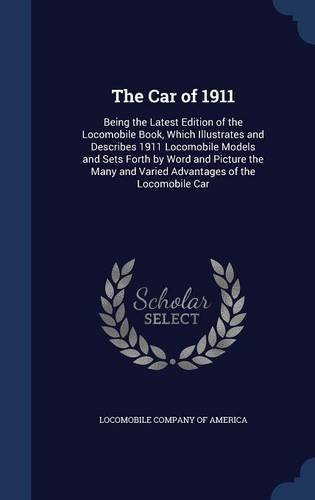 The Car of 1911: Being the Latest Edition of the Locomobile Book, Which Illustrates and Describes 1911 Locomobile Models and Sets Forth by Word and ... and Varied Advantages of the Locomobile Car ebook