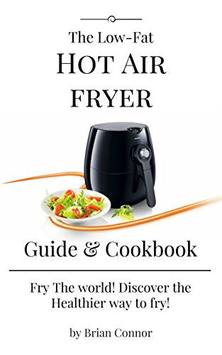 The Low - Fat Hot Air Fryer Guide & Cookbook: Fry the World! Discover the healthier way to fry! Guide for your new Air Fryer life with Easy & Delicious recipes (1) by Brian Connor