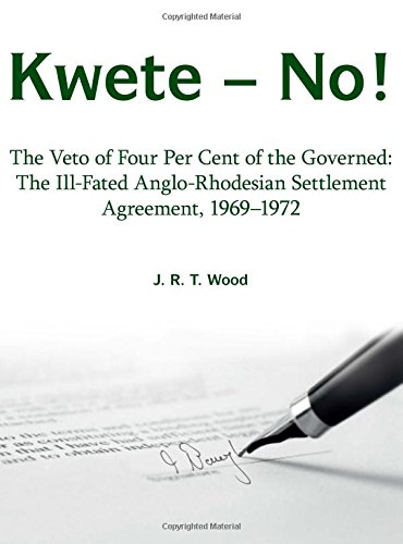 Kwete – No!: The Veto of Four Per Cent of the Governed: The Ill-Fated Anglo-Rhodesian Settlement Agreement, 1969–1972
